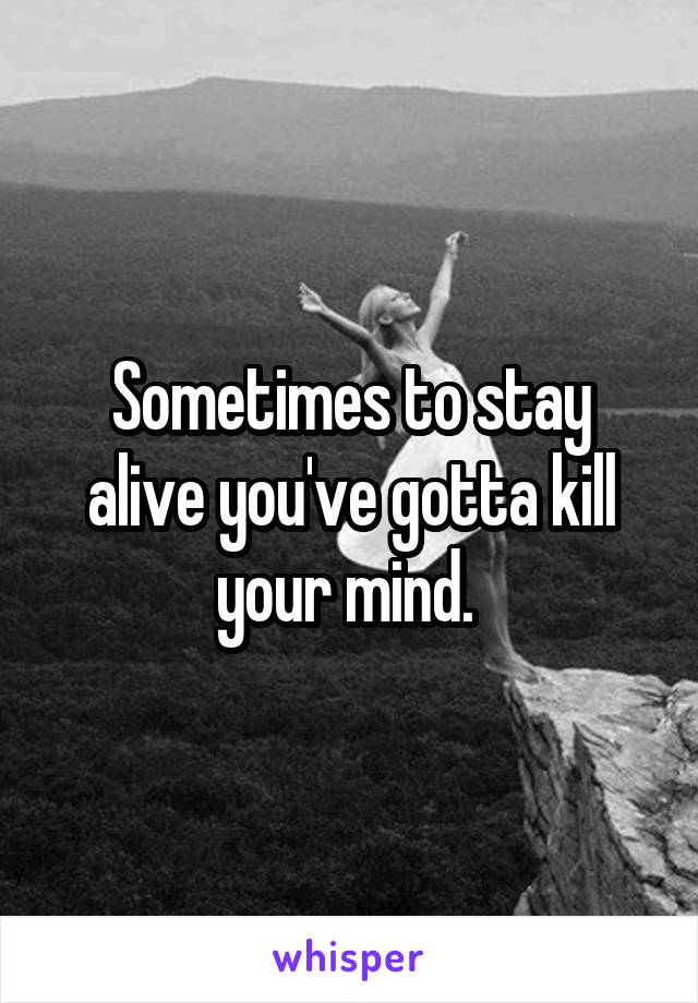 Sometimes to stay alive you've gotta kill your mind.