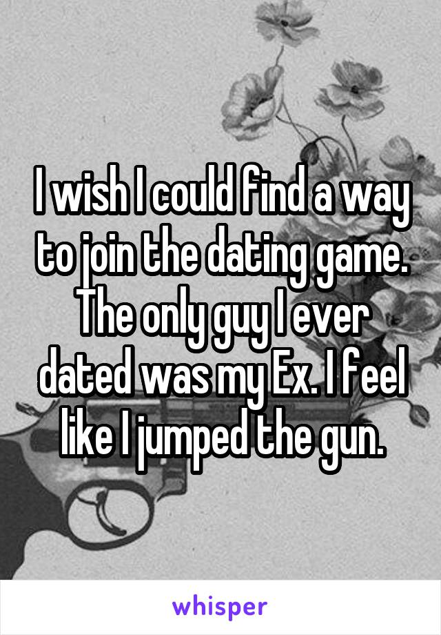I wish I could find a way to join the dating game. The only guy I ever dated was my Ex. I feel like I jumped the gun.