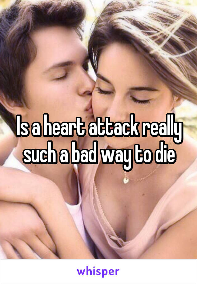 Is a heart attack really such a bad way to die