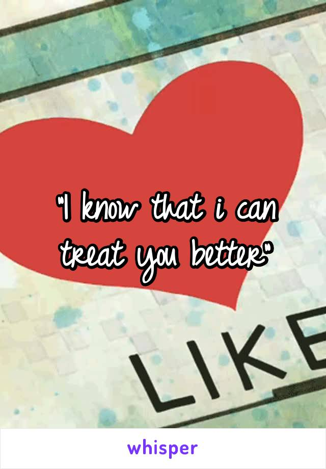 """""""I know that i can treat you better"""""""