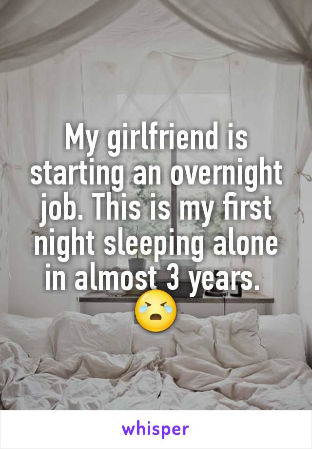 My girlfriend is starting an overnight job. This is my first night sleeping alone in almost 3 years.  😭