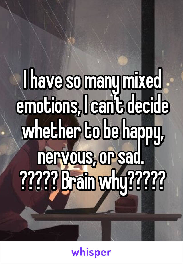 I have so many mixed emotions, I can't decide whether to be happy, nervous, or sad.  ????? Brain why?????