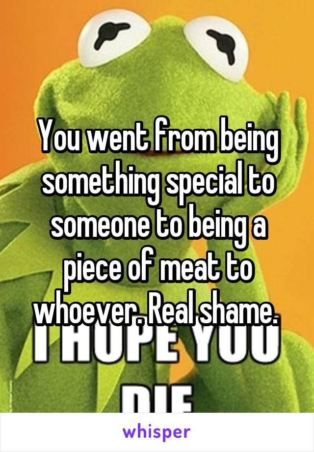 You went from being something special to someone to being a piece of meat to whoever. Real shame.