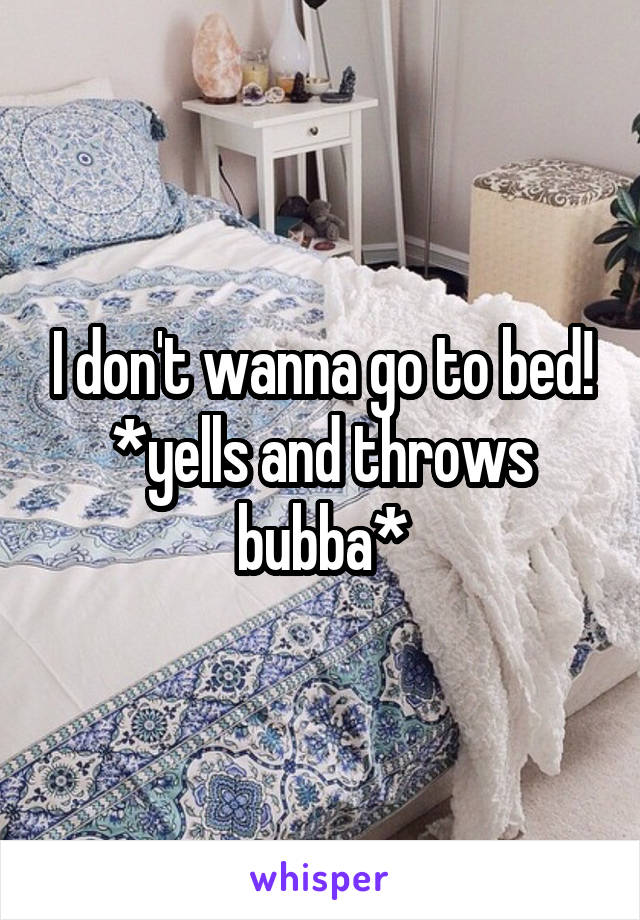 I don't wanna go to bed! *yells and throws bubba*