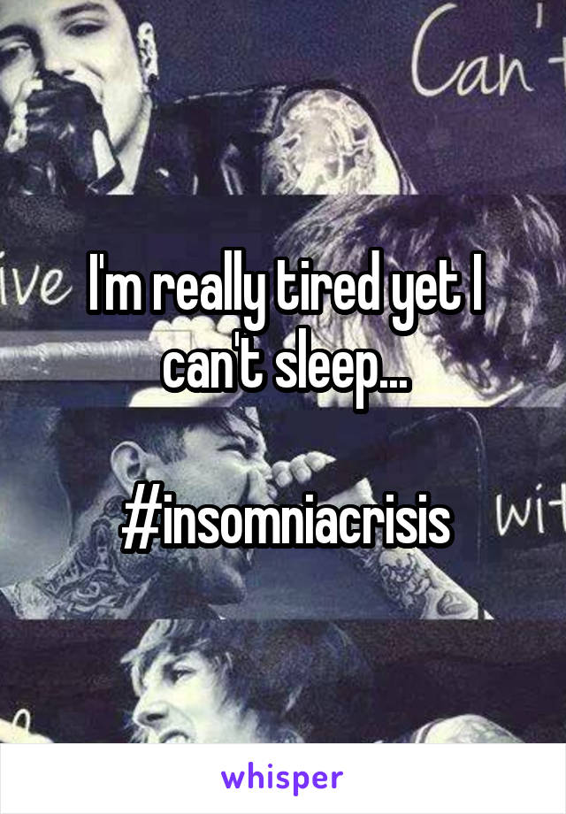 I'm really tired yet I can't sleep...  #insomniacrisis