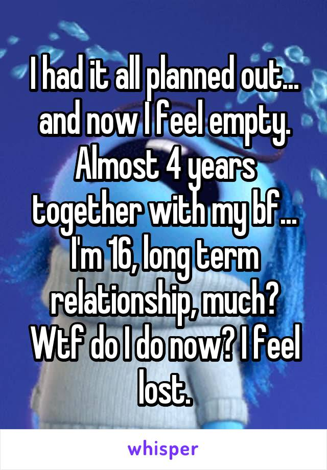 I had it all planned out... and now I feel empty. Almost 4 years together with my bf... I'm 16, long term relationship, much? Wtf do I do now? I feel lost.
