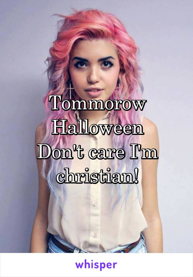 Tommorow Halloween Don't care I'm christian!