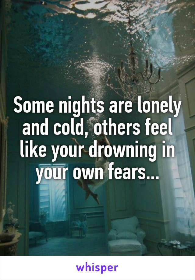 Some nights are lonely and cold, others feel like your drowning in your own fears...