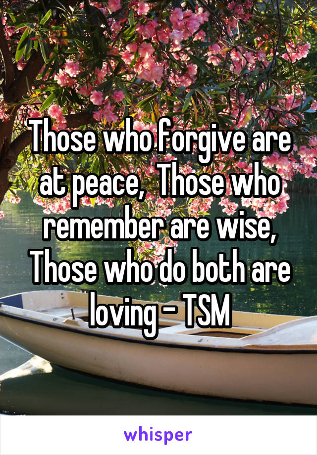 Those who forgive are at peace,  Those who remember are wise, Those who do both are loving - TSM
