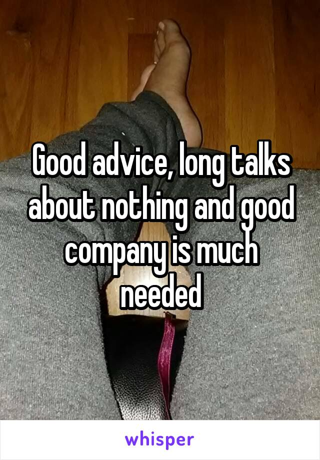 Good advice, long talks about nothing and good company is much needed