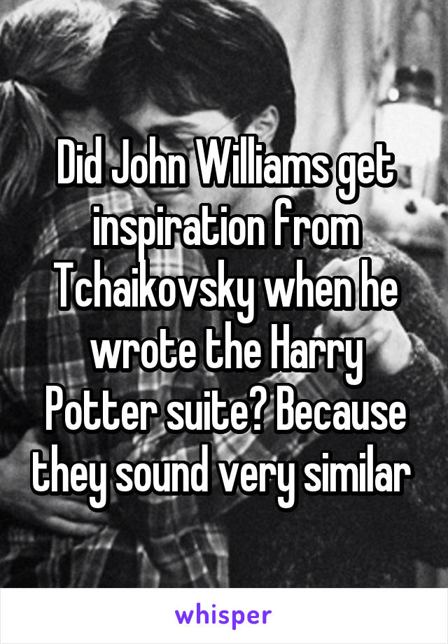 Did John Williams get inspiration from Tchaikovsky when he wrote the Harry Potter suite? Because they sound very similar
