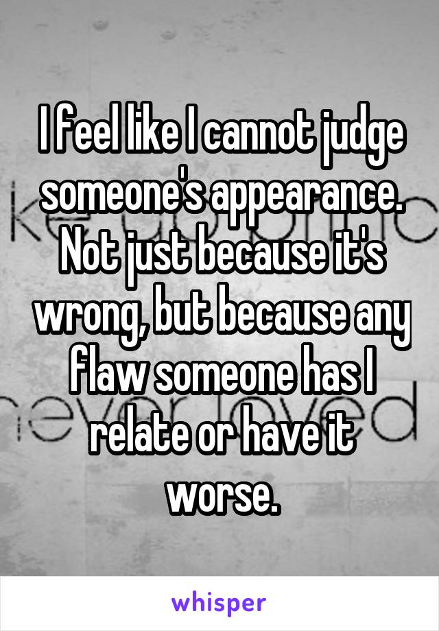I feel like I cannot judge someone's appearance. Not just because it's wrong, but because any flaw someone has I relate or have it worse.