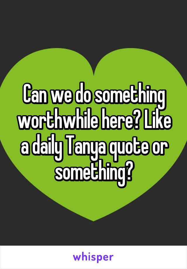 Can we do something worthwhile here? Like a daily Tanya quote or something?