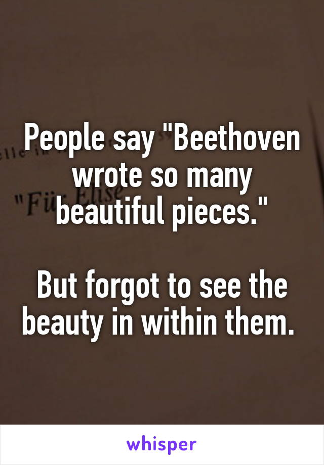 "People say ""Beethoven wrote so many beautiful pieces.""  But forgot to see the beauty in within them."
