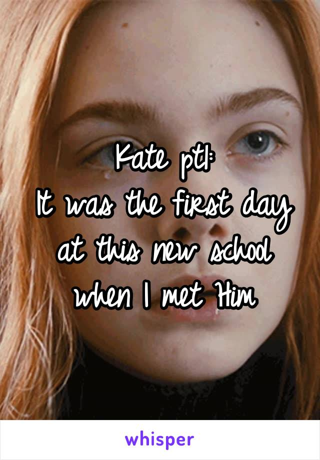 Kate pt1: It was the first day at this new school when I met Him