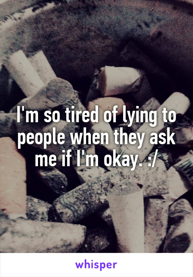 I'm so tired of lying to people when they ask me if I'm okay. :/