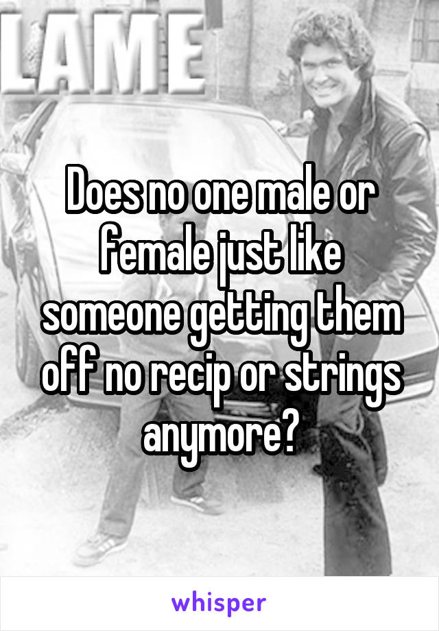 Does no one male or female just like someone getting them off no recip or strings anymore?