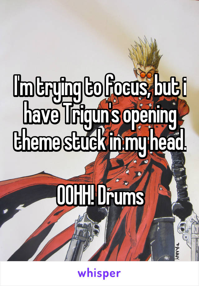 I'm trying to focus, but i have Trigun's opening theme stuck in my head.  OOHH! Drums