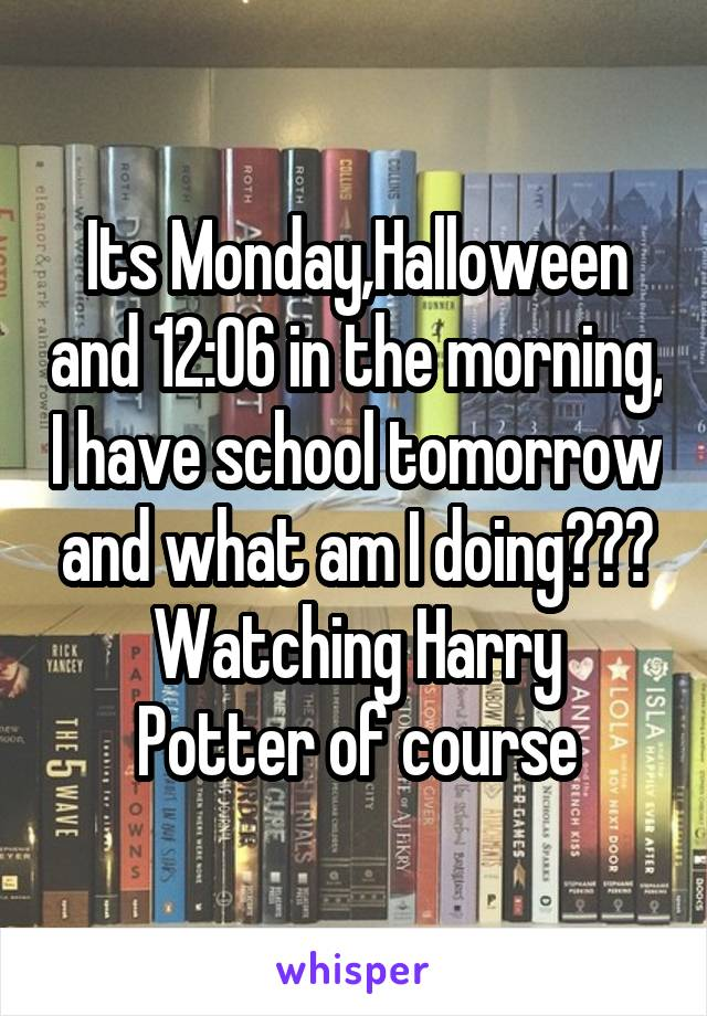 Its Monday,Halloween and 12:06 in the morning, I have school tomorrow and what am I doing??? Watching Harry Potter of course