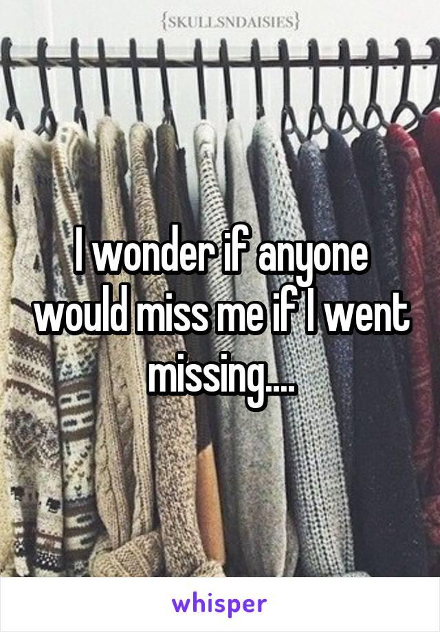 I wonder if anyone would miss me if I went missing....