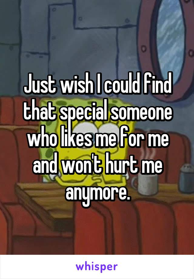 Just wish I could find that special someone who likes me for me and won't hurt me anymore.