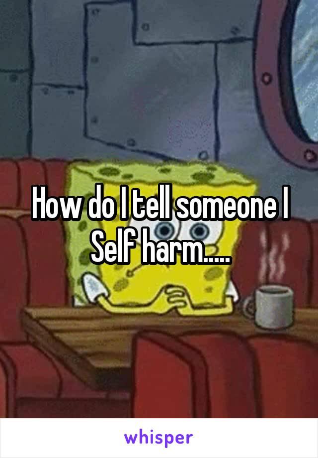 How do I tell someone I Self harm.....