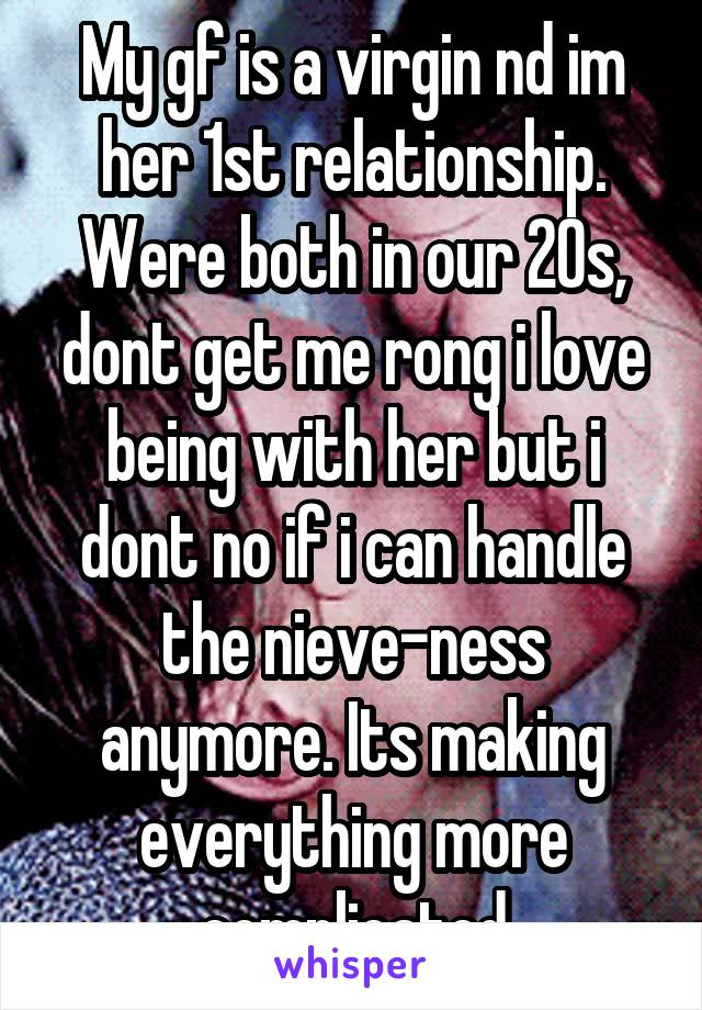 My gf is a virgin nd im her 1st relationship. Were both in our 20s, dont get me rong i love being with her but i dont no if i can handle the nieve-ness anymore. Its making everything more complicated