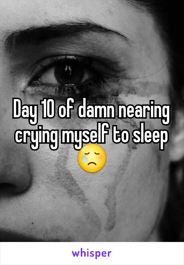 Day 10 of damn nearing crying myself to sleep😢
