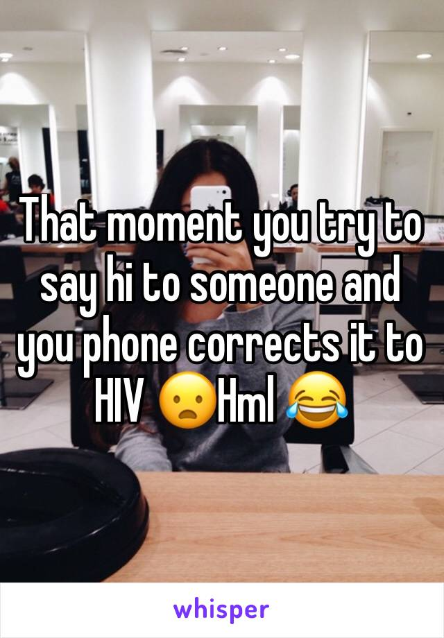 That moment you try to say hi to someone and you phone corrects it to HIV 😦Hml 😂