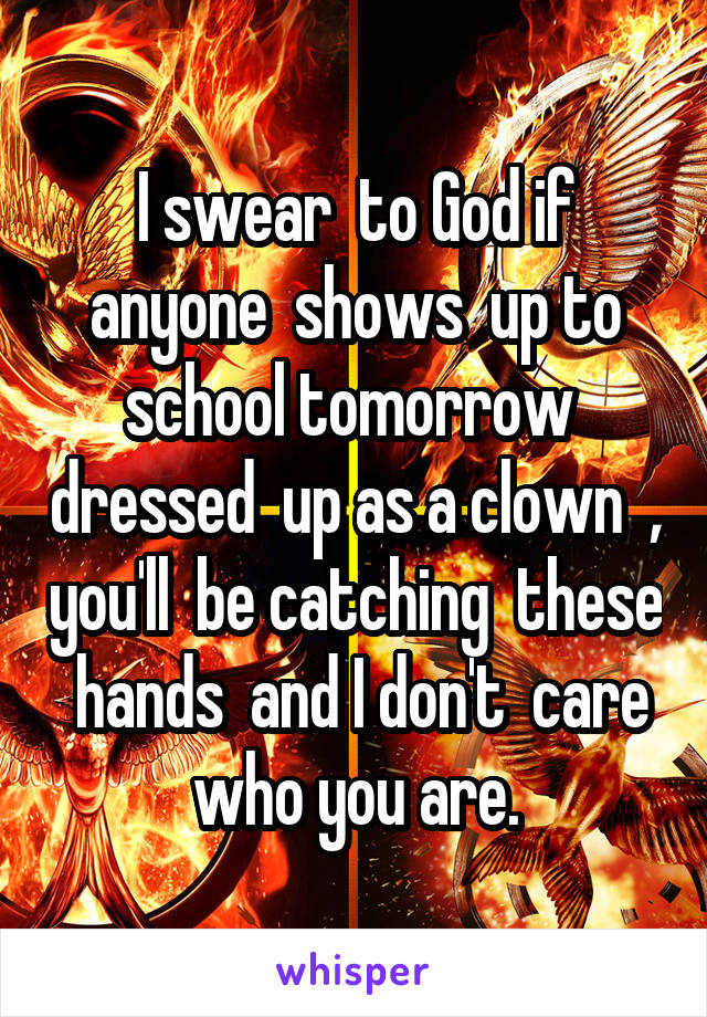 I swear  to God if anyone  shows  up to school tomorrow  dressed  up as a clown  , you'll  be catching  these  hands  and I don't  care who you are.