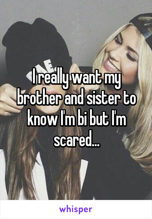 I really want my brother and sister to know I'm bi but I'm scared...