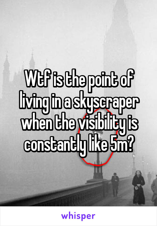 Wtf is the point of living in a skyscraper when the visibility is constantly like 5m?