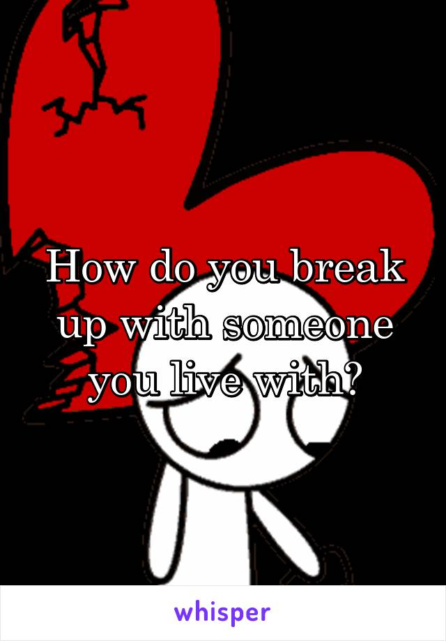 How do you break up with someone you live with?