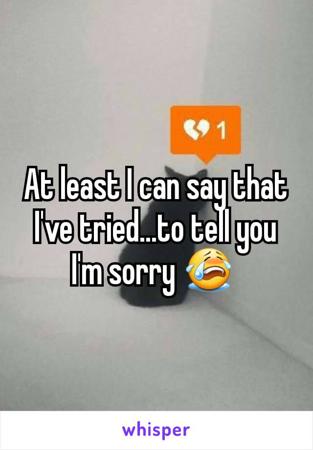 At least I can say that I've tried...to tell you I'm sorry 😭