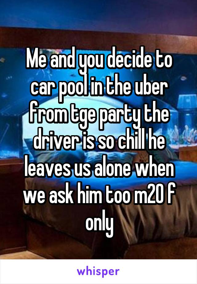 Me and you decide to car pool in the uber from tge party the driver is so chill he leaves us alone when we ask him too m20 f only