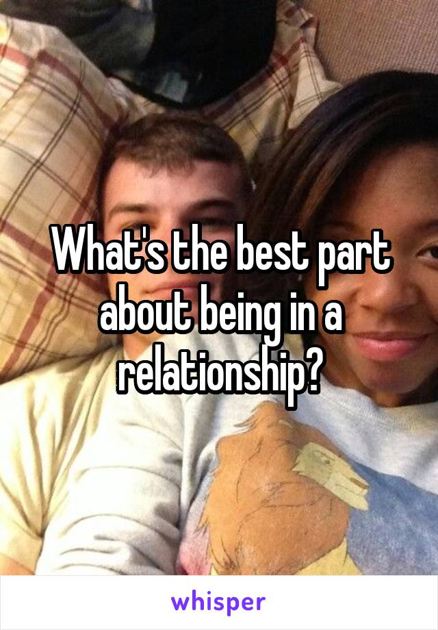 What's the best part about being in a relationship?