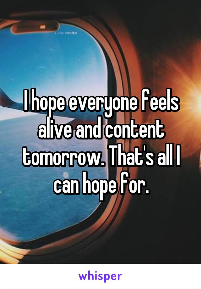 I hope everyone feels alive and content tomorrow. That's all I can hope for.