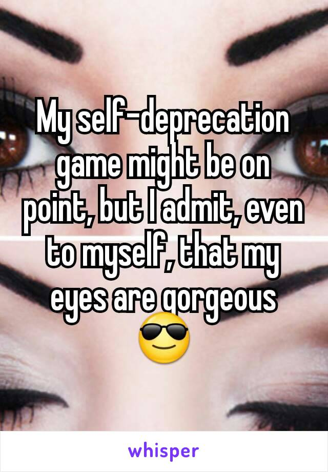 My self-deprecation game might be on point, but I admit, even to myself, that my eyes are gorgeous 😎