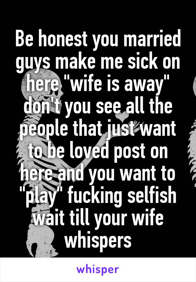 """Be honest you married guys make me sick on here """"wife is away"""" don't you see all the people that just want to be loved post on here and you want to """"play"""" fucking selfish wait till your wife whispers"""