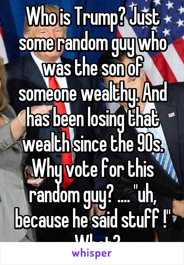 "Who is Trump? Just some random guy who was the son of someone wealthy. And has been losing that wealth since the 90s. Why vote for this random guy? .... ""uh, because he said stuff !"" ... What?"