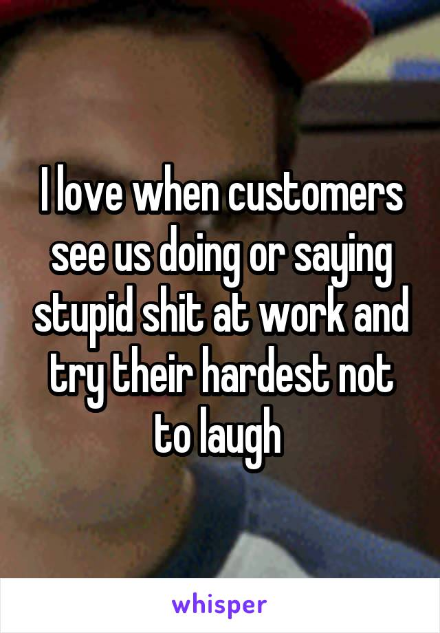 I love when customers see us doing or saying stupid shit at work and try their hardest not to laugh
