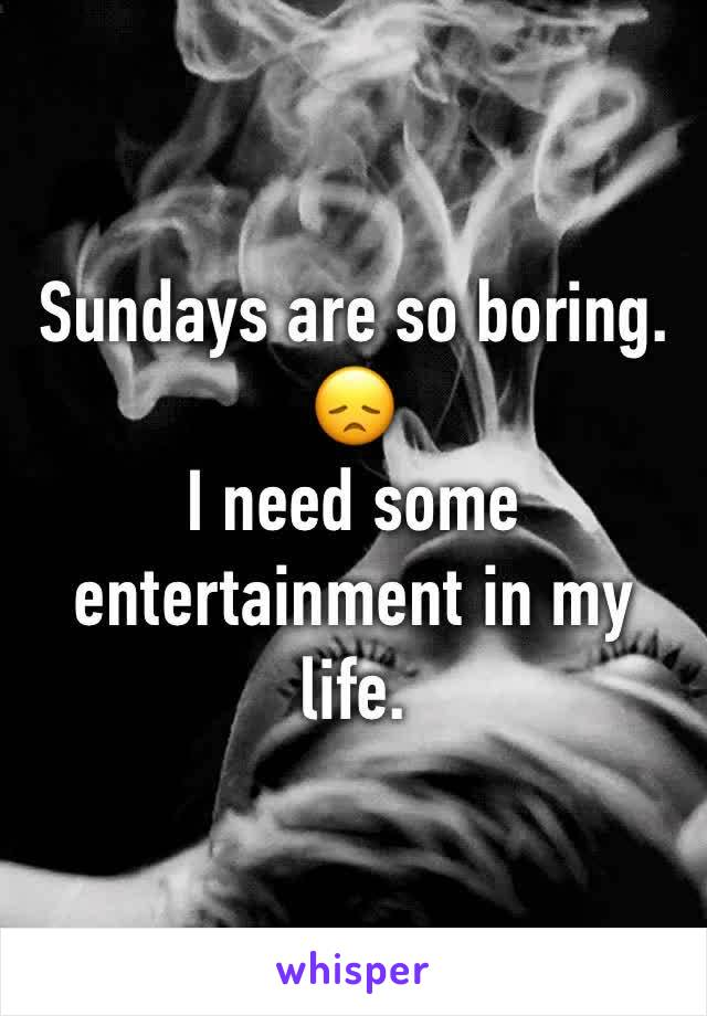 Sundays are so boring. 😞  I need some entertainment in my life.