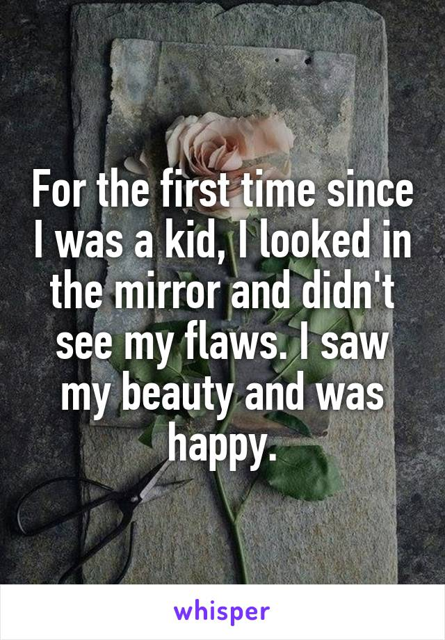 For the first time since I was a kid, I looked in the mirror and didn't see my flaws. I saw my beauty and was happy.
