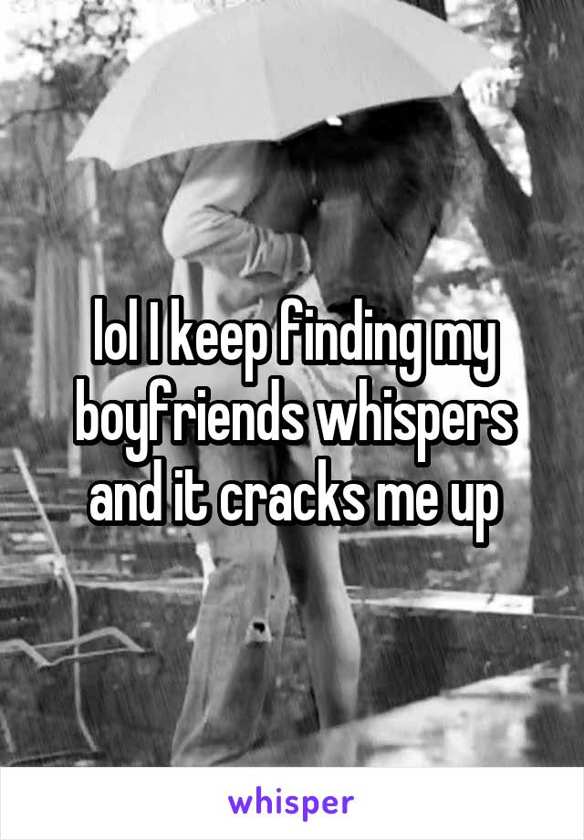 lol I keep finding my boyfriends whispers and it cracks me up