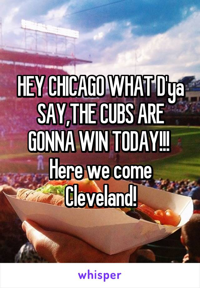 HEY CHICAGO WHAT D'ya SAY,THE CUBS ARE GONNA WIN TODAY!!!  Here we come Cleveland!