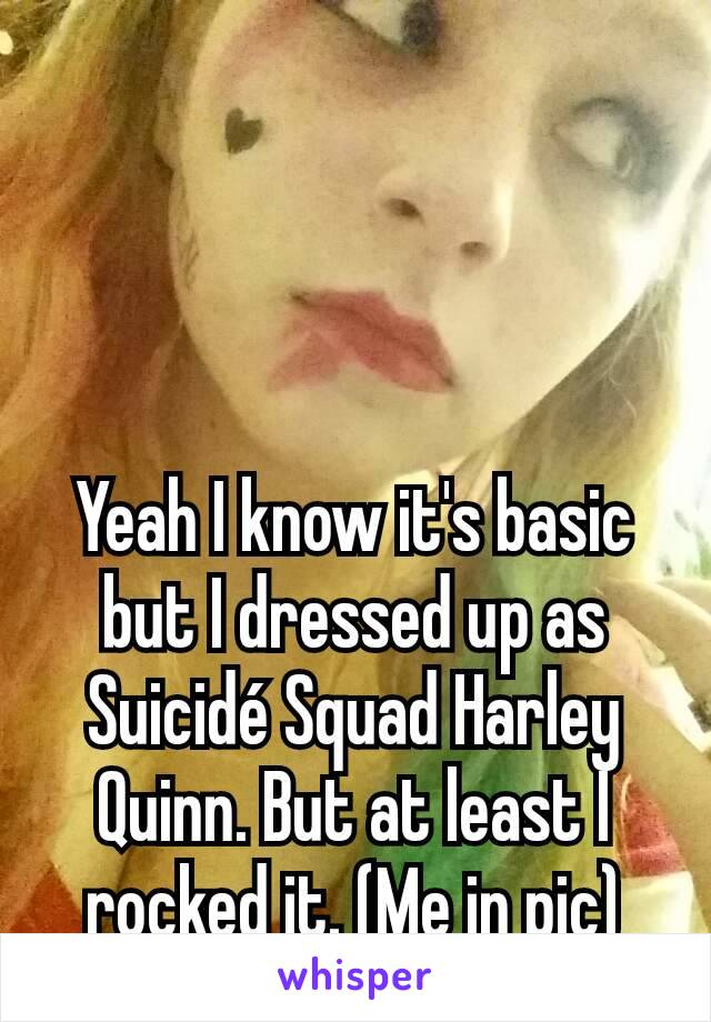 Yeah I know it's basic but I dressed up as Suicidé Squad Harley Quinn. But at least I rocked it. (Me in pic)