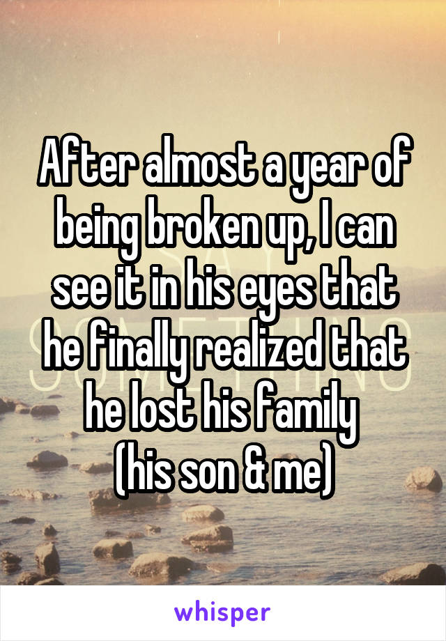After almost a year of being broken up, I can see it in his eyes that he finally realized that he lost his family  (his son & me)