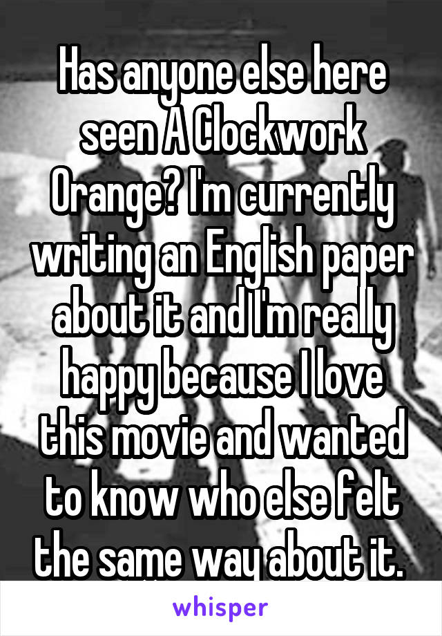 Has anyone else here seen A Clockwork Orange? I'm currently writing an English paper about it and I'm really happy because I love this movie and wanted to know who else felt the same way about it.