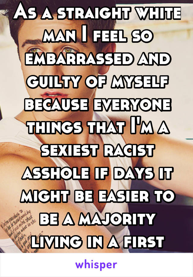 As a straight white man I feel so embarrassed and guilty of myself because everyone things that I'm a sexiest racist asshole if days it might be easier to be a majority living in a first world country