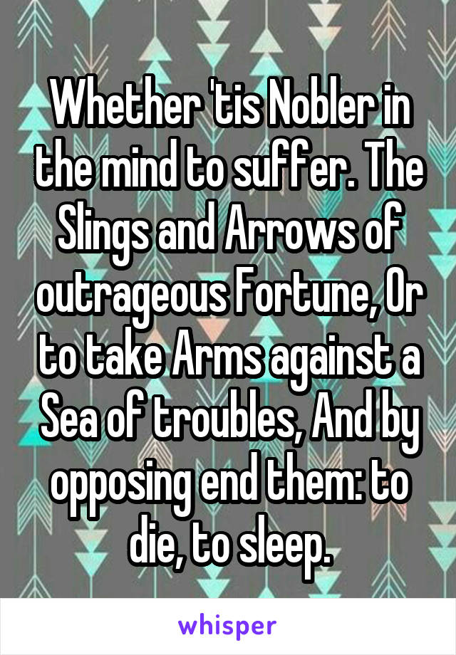 Whether 'tis Nobler in the mind to suffer. The Slings and Arrows of outrageous Fortune, Or to take Arms against a Sea of troubles, And by opposing end them: to die, to sleep.